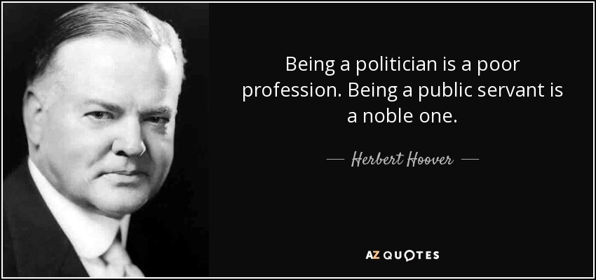 quote-being-a-politician-is-a-poor-profession-being-a-public-servant-is-a-noble-one-herbert-hoover-70-1-0129